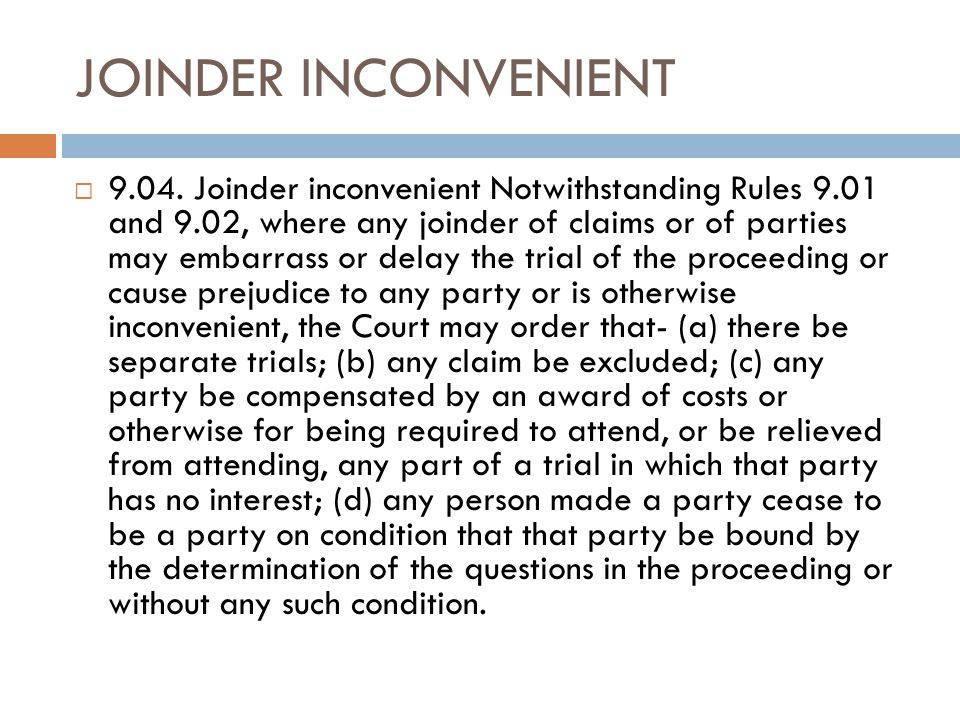 JOINDER INCONVENIENT  9.04. Joinder inconvenient Notwithstanding Rules 9.01 and 9.02, where any joinder of claims or of parties may embarrass or dela