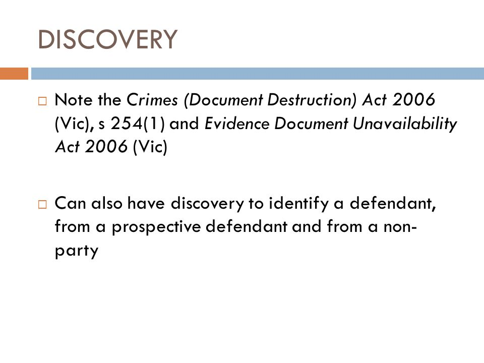 DISCOVERY  Note the Crimes (Document Destruction) Act 2006 (Vic), s 254(1) and Evidence Document Unavailability Act 2006 (Vic)  Can also have discov