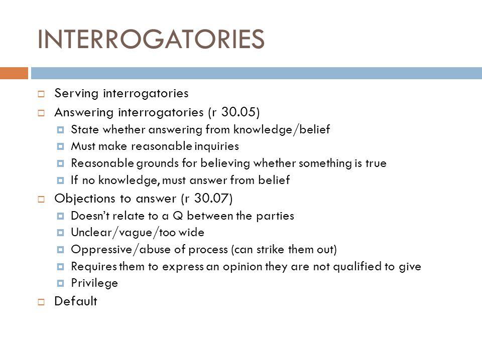 INTERROGATORIES  Serving interrogatories  Answering interrogatories (r 30.05)  State whether answering from knowledge/belief  Must make reasonable