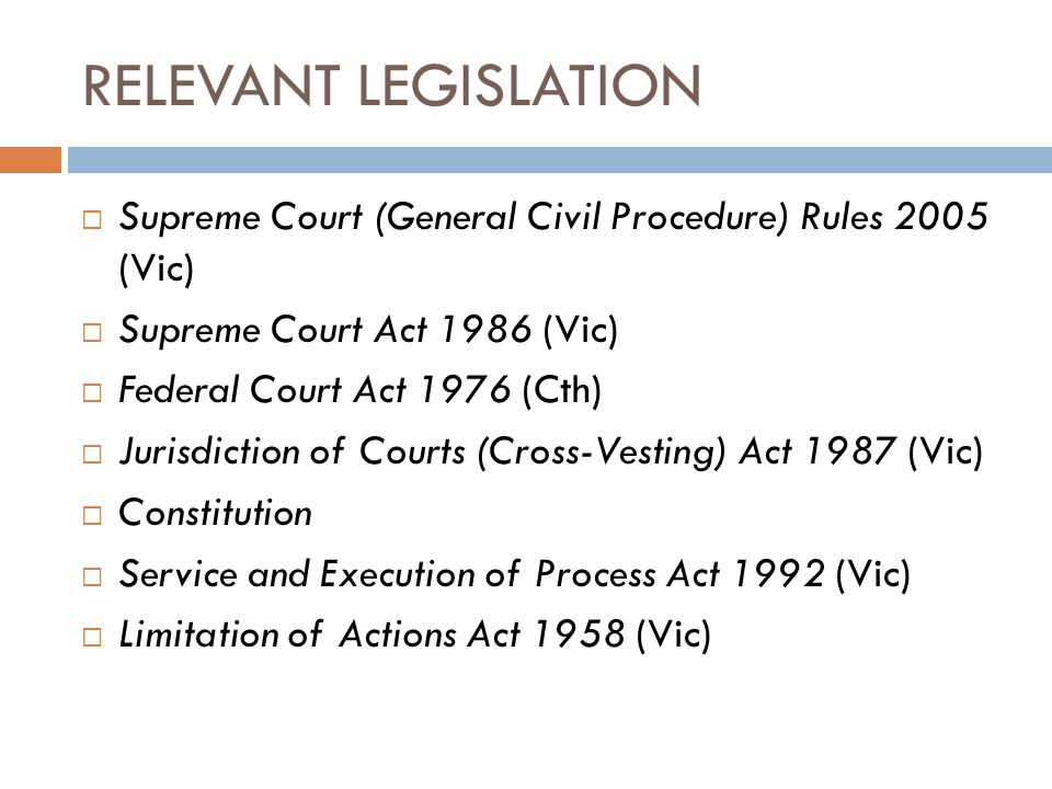 RELEVANT LEGISLATION  Supreme Court (General Civil Procedure) Rules 2005 (Vic)  Supreme Court Act 1986 (Vic)  Federal Court Act 1976 (Cth)  Jurisd