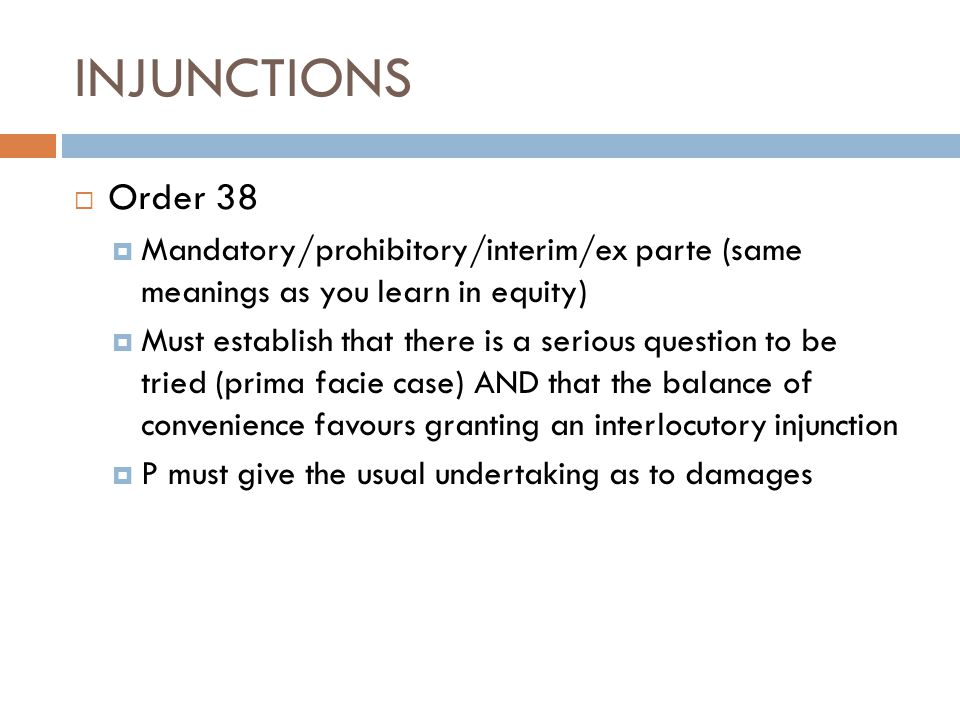 INJUNCTIONS  Order 38  Mandatory/prohibitory/interim/ex parte (same meanings as you learn in equity)  Must establish that there is a serious questi