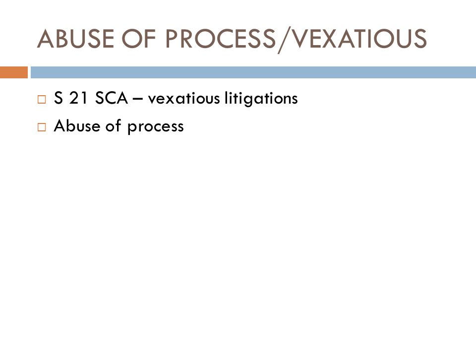 ABUSE OF PROCESS/VEXATIOUS  S 21 SCA – vexatious litigations  Abuse of process