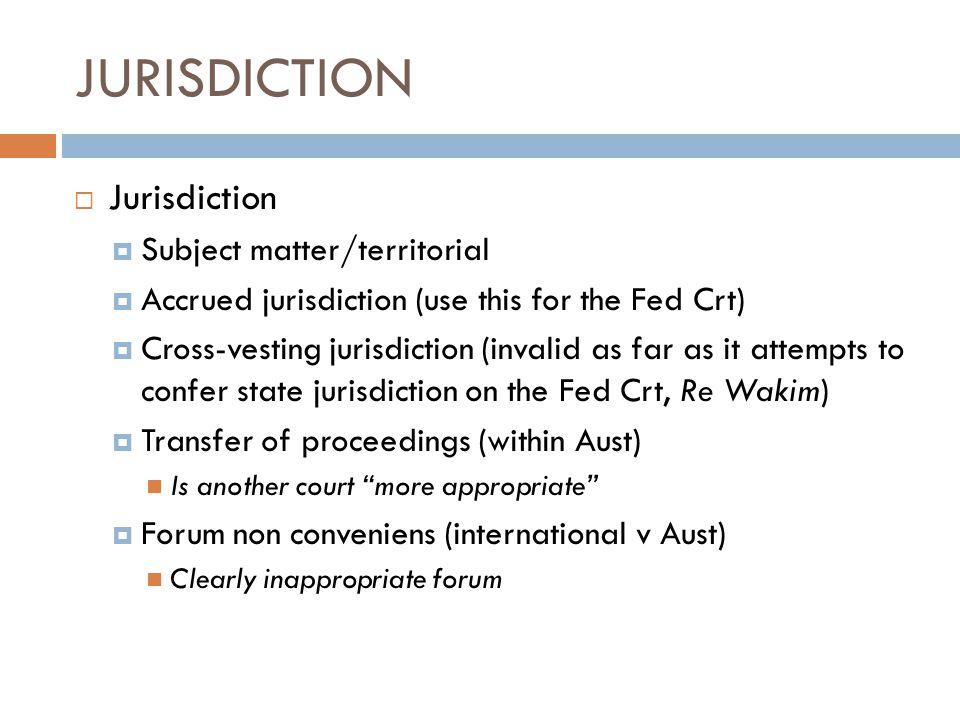JURISDICTION  Jurisdiction  Subject matter/territorial  Accrued jurisdiction (use this for the Fed Crt)  Cross-vesting jurisdiction (invalid as fa