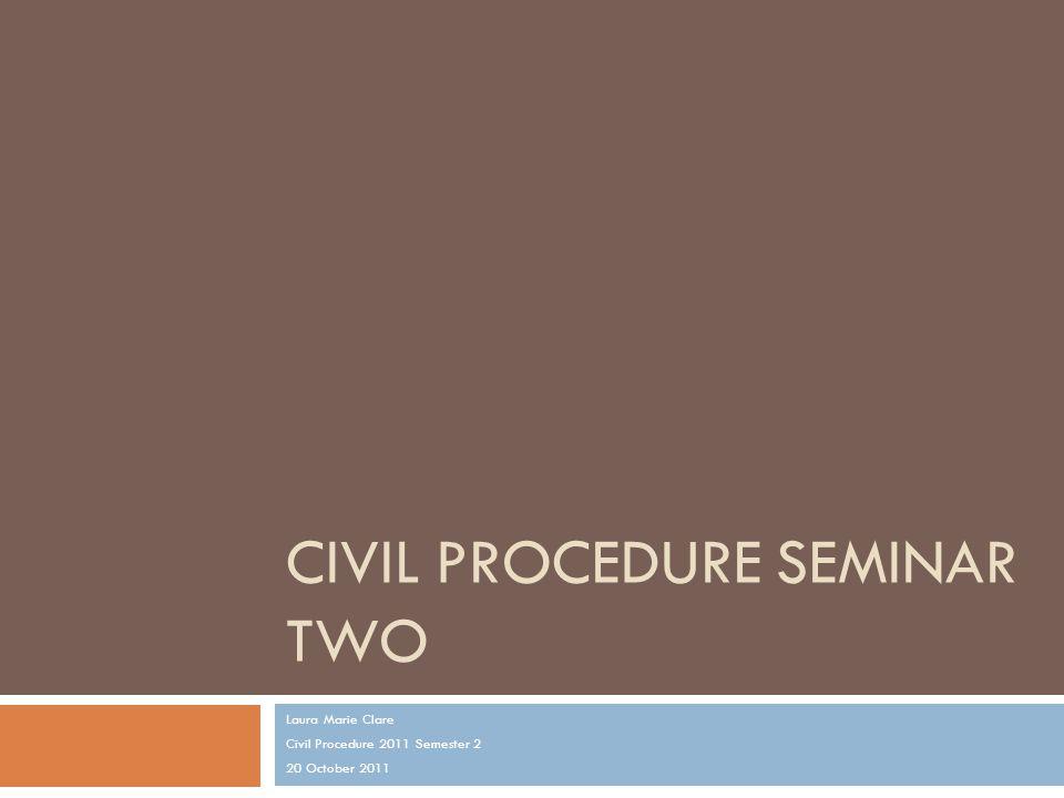 CIVIL PROCEDURE SEMINAR TWO Laura Marie Clare Civil Procedure 2011 Semester 2 20 October 2011
