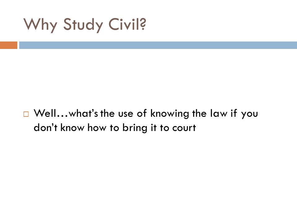 Why Study Civil?  Well…what's the use of knowing the law if you don't know how to bring it to court