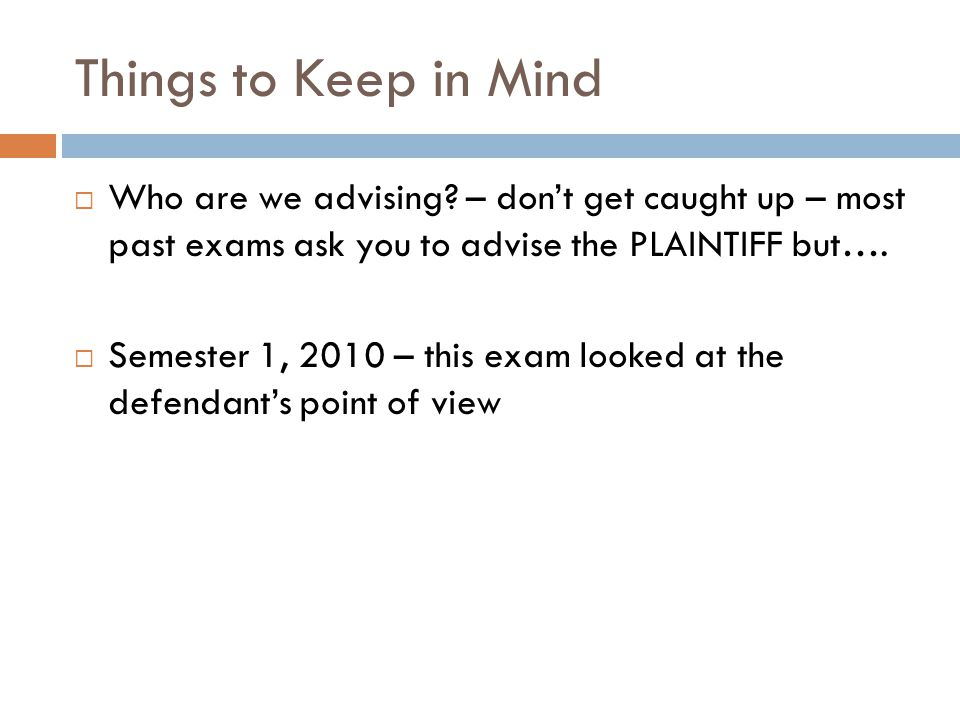 Things to Keep in Mind  Who are we advising? – don't get caught up – most past exams ask you to advise the PLAINTIFF but….  Semester 1, 2010 – this