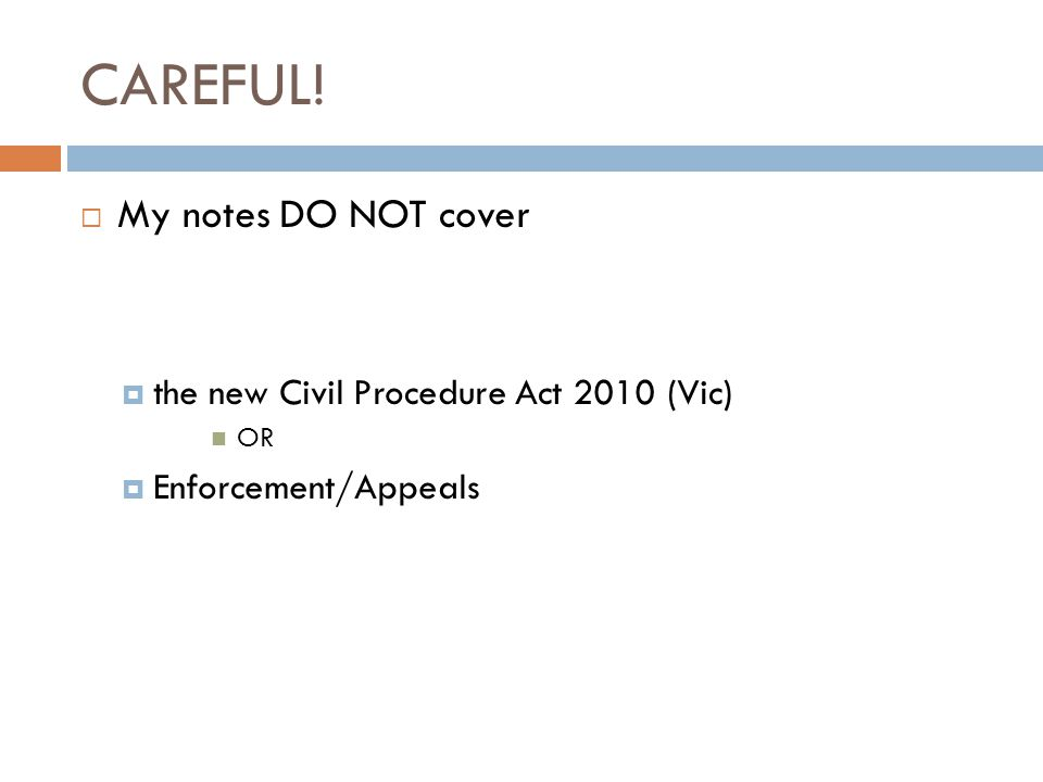 CAREFUL!  My notes DO NOT cover  the new Civil Procedure Act 2010 (Vic) OR  Enforcement/Appeals
