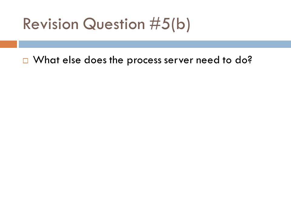 Revision Question #5(b)  What else does the process server need to do?