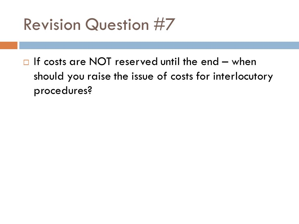 Revision Question #7  If costs are NOT reserved until the end – when should you raise the issue of costs for interlocutory procedures?