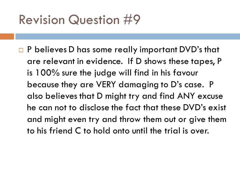 Revision Question #9  P believes D has some really important DVD's that are relevant in evidence. If D shows these tapes, P is 100% sure the judge wi