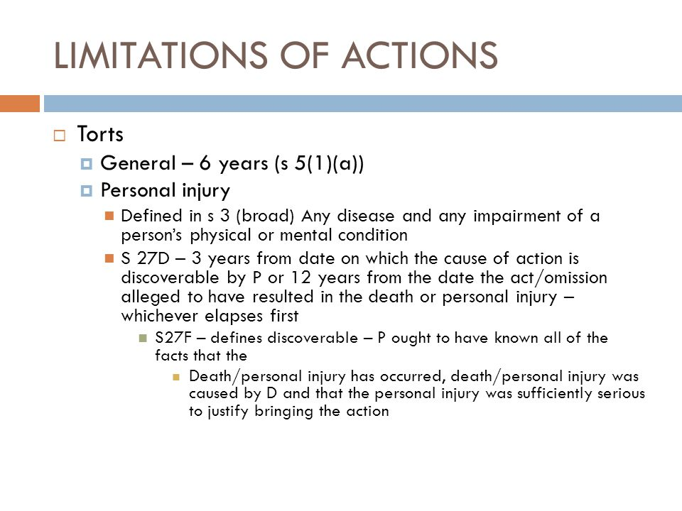 LIMITATIONS OF ACTIONS  Torts  General – 6 years (s 5(1)(a))  Personal injury Defined in s 3 (broad) Any disease and any impairment of a person's p