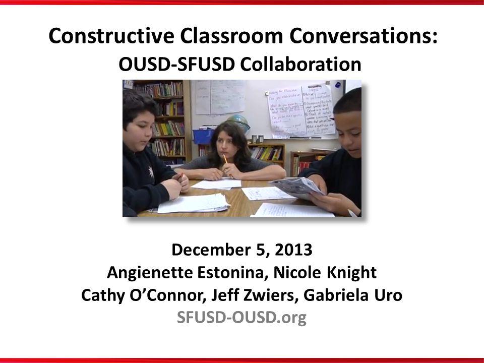 December 5, 2013 Angienette Estonina, Nicole Knight Cathy O'Connor, Jeff Zwiers, Gabriela Uro SFUSD-OUSD.org Constructive Classroom Conversations: OUS