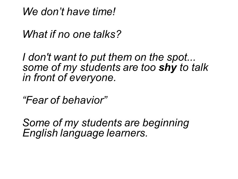 """We don't have time! What if no one talks? I don't want to put them on the spot... some of my students are too shy to talk in front of everyone. """"Fear"""