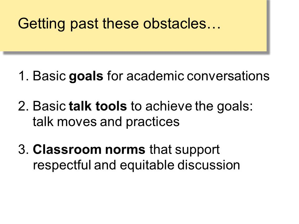 Getting past these obstacles… 1. Basic goals for academic conversations 3. Classroom norms that support respectful and equitable discussion 2. Basic t