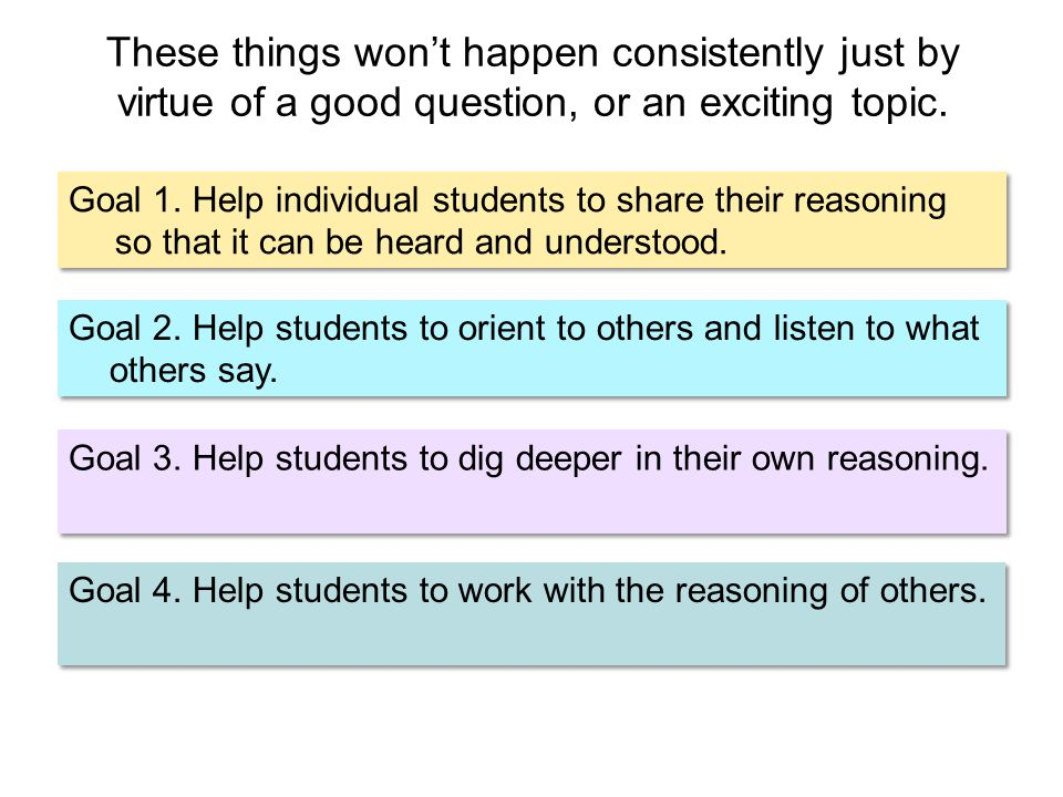 Goal 1. Help individual students to share their reasoning so that it can be heard and understood. Goal 2. Help students to orient to others and listen