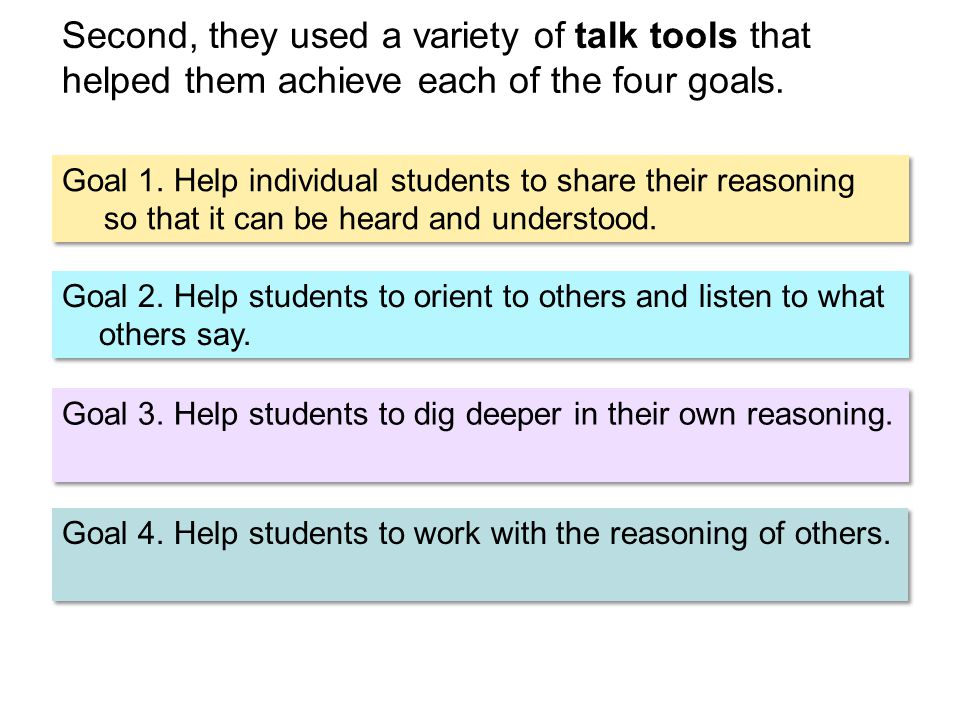 Second, they used a variety of talk tools that helped them achieve each of the four goals. Goal 1. Help individual students to share their reasoning s