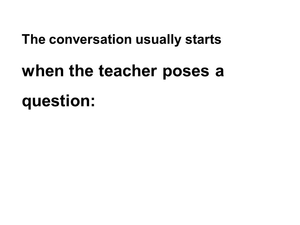 The conversation usually starts when the teacher poses a question: