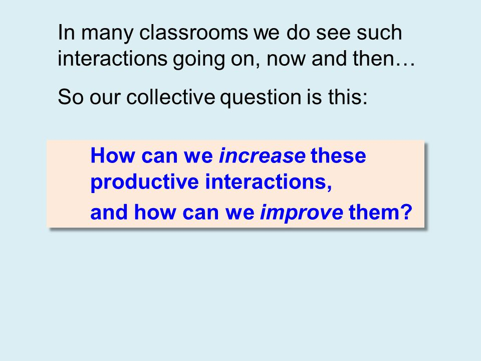 In many classrooms we do see such interactions going on, now and then… So our collective question is this: How can we increase these productive intera