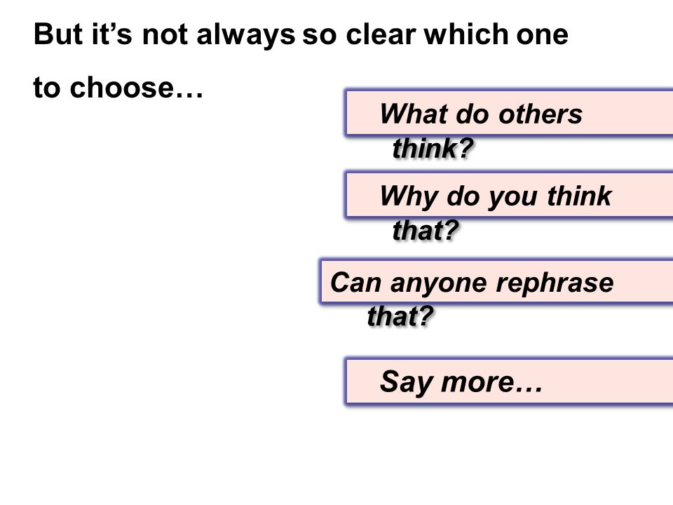 Say more… Can anyone rephrase that? Why do you think that? What do others think? But it's not always so clear which one to choose…