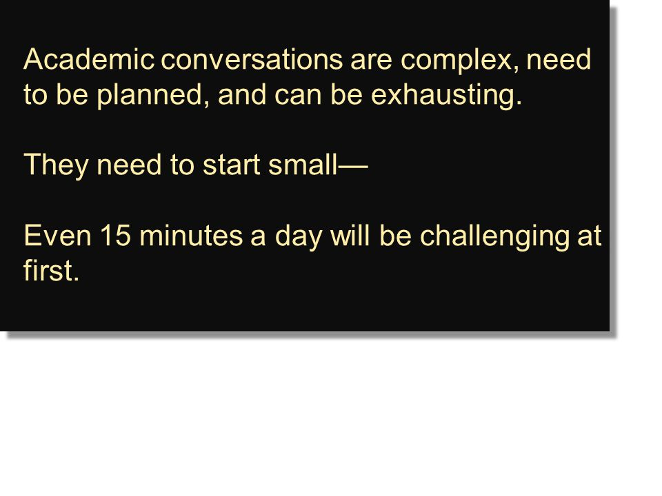Academic conversations are complex, need to be planned, and can be exhausting. They need to start small— Even 15 minutes a day will be challenging at