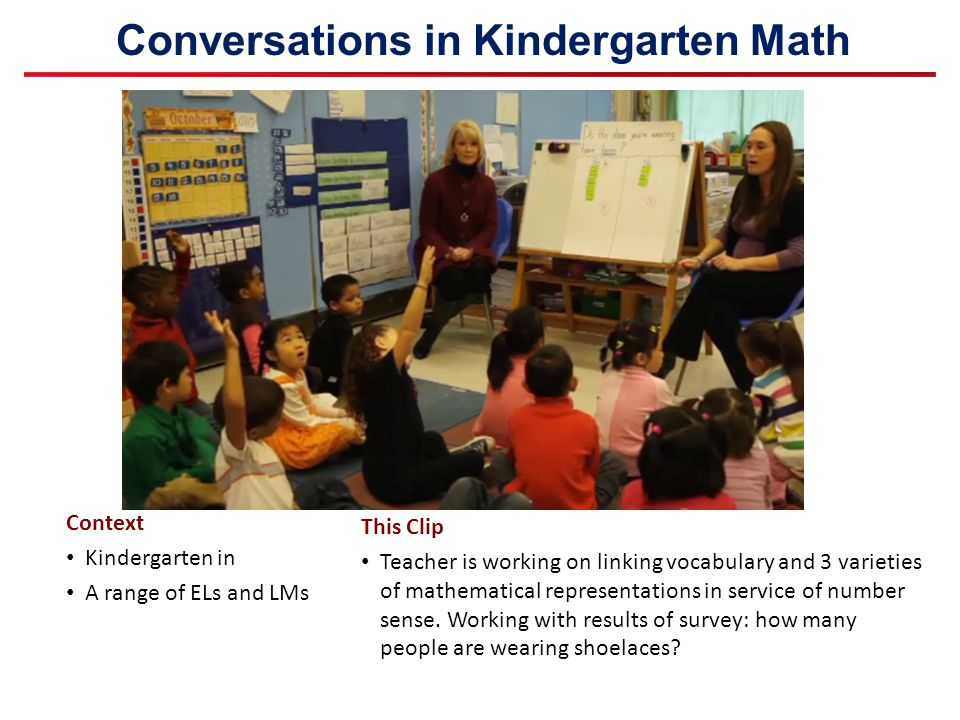 Conversations in Kindergarten Math Context Kindergarten in A range of ELs and LMs This Clip Teacher is working on linking vocabulary and 3 varieties o