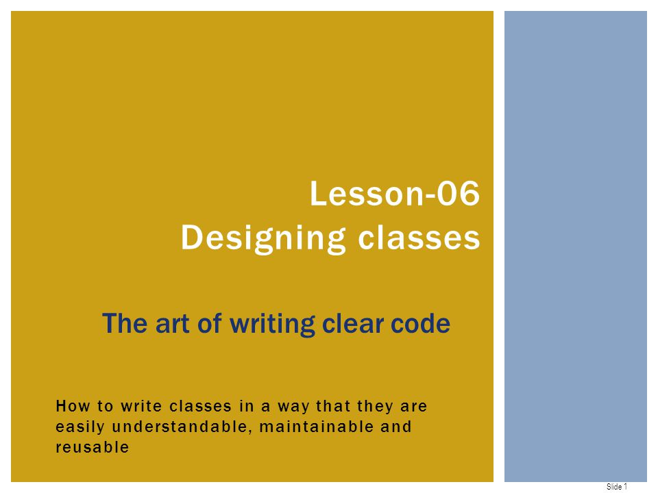Slide 1 How to write classes in a way that they are easily understandable, maintainable and reusable Lesson-06 Designing classes The art of writing clear code
