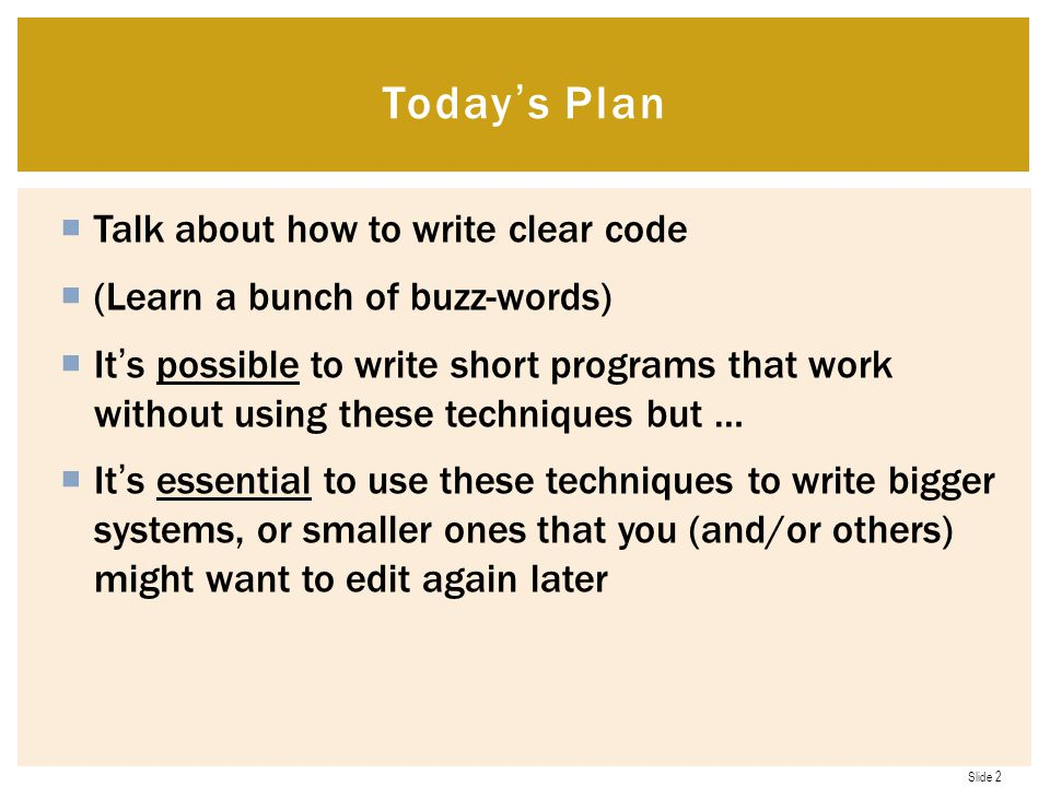 Slide 2  Talk about how to write clear code  (Learn a bunch of buzz-words)  It's possible to write short programs that work without using these techniques but …  It's essential to use these techniques to write bigger systems, or smaller ones that you (and/or others) might want to edit again later Today's Plan