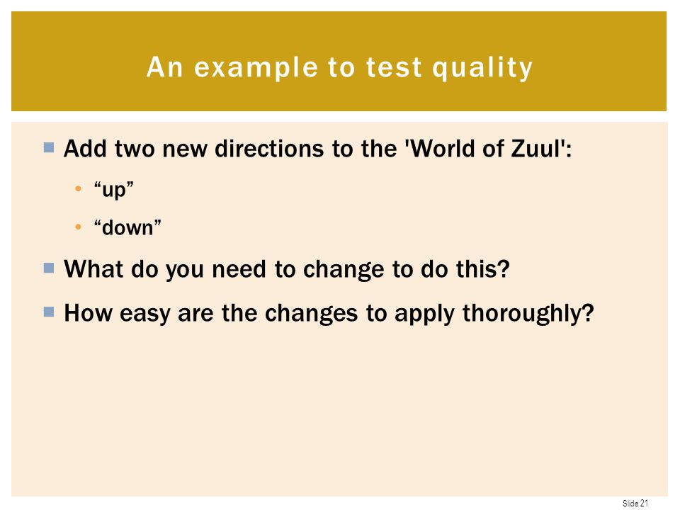 Slide 21  Add two new directions to the World of Zuul : up down  What do you need to change to do this.