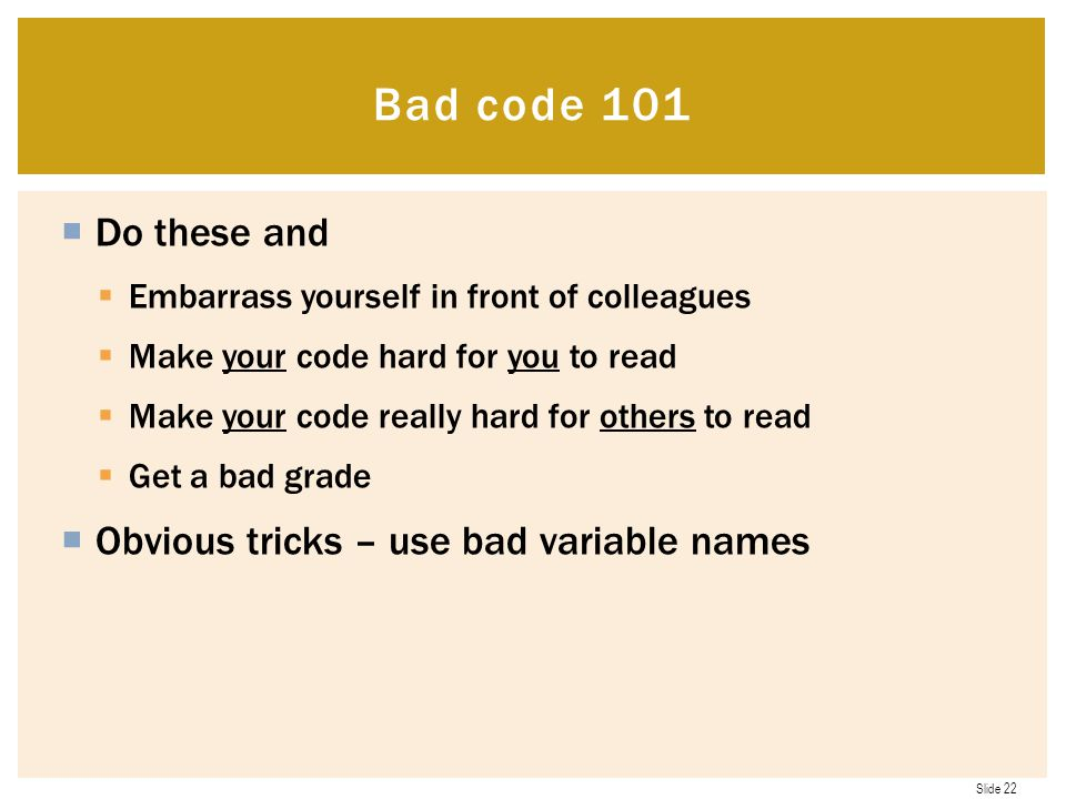 Slide 22  Do these and  Embarrass yourself in front of colleagues  Make your code hard for you to read  Make your code really hard for others to read  Get a bad grade  Obvious tricks – use bad variable names Bad code 101