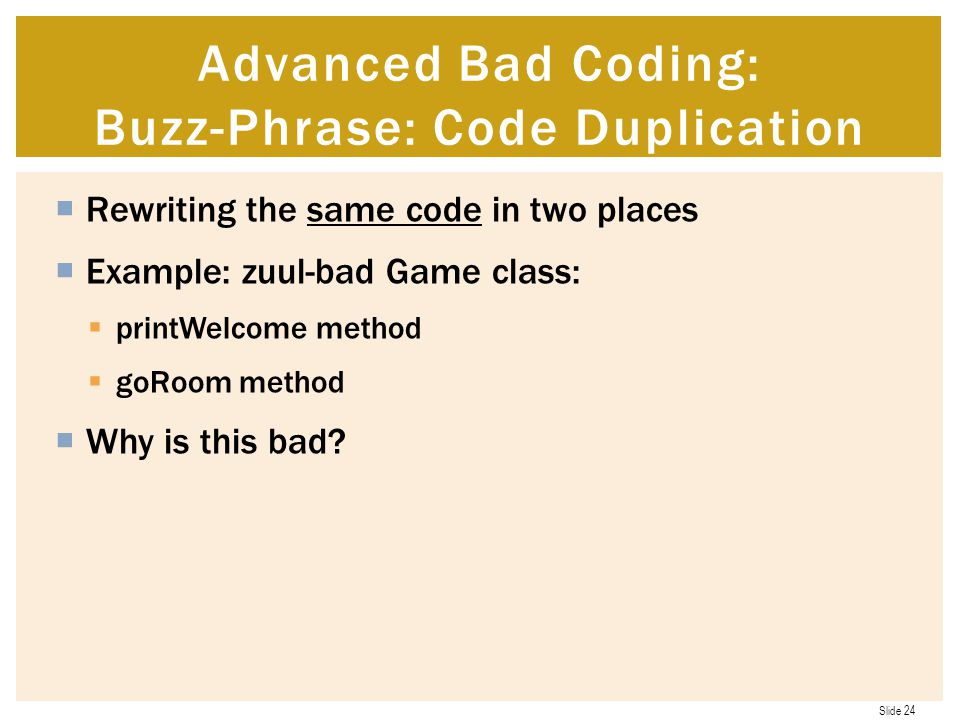 Slide 24  Rewriting the same code in two places  Example: zuul-bad Game class:  printWelcome method  goRoom method  Why is this bad.