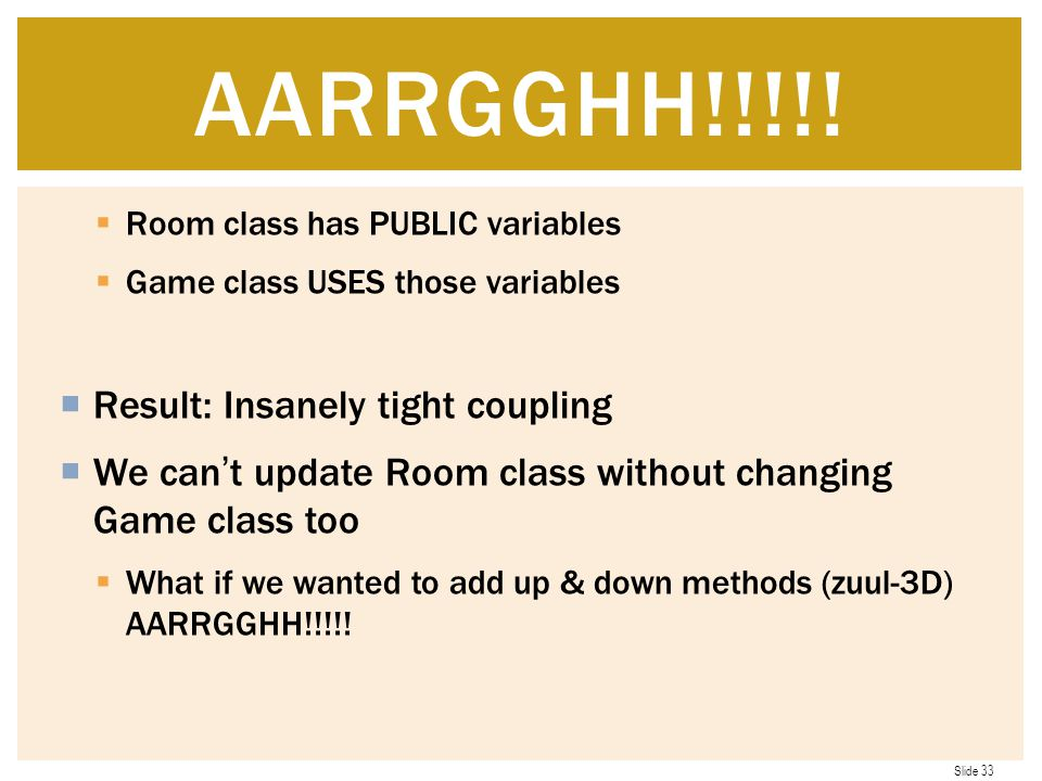 Slide 33  Room class has PUBLIC variables  Game class USES those variables  Result: Insanely tight coupling  We can't update Room class without changing Game class too  What if we wanted to add up & down methods (zuul-3D) AARRGGHH!!!!.