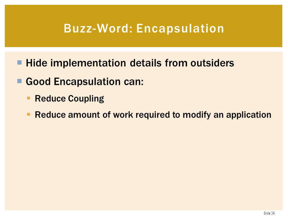 Slide 34  Hide implementation details from outsiders  Good Encapsulation can:  Reduce Coupling  Reduce amount of work required to modify an application Buzz-Word: Encapsulation
