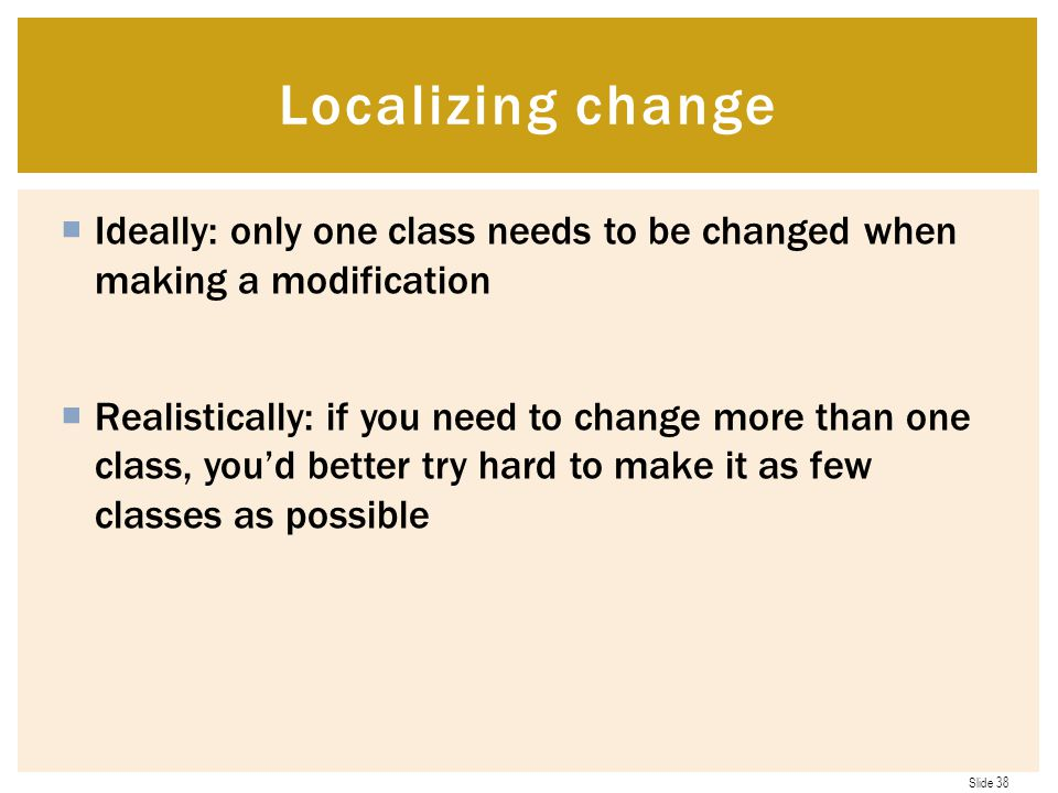 Slide 38  Ideally: only one class needs to be changed when making a modification  Realistically: if you need to change more than one class, you'd better try hard to make it as few classes as possible Localizing change