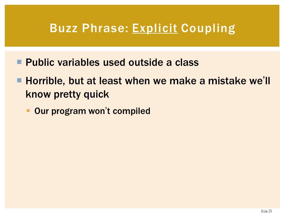 Slide 39  Public variables used outside a class  Horrible, but at least when we make a mistake we'll know pretty quick  Our program won't compiled Buzz Phrase: Explicit Coupling