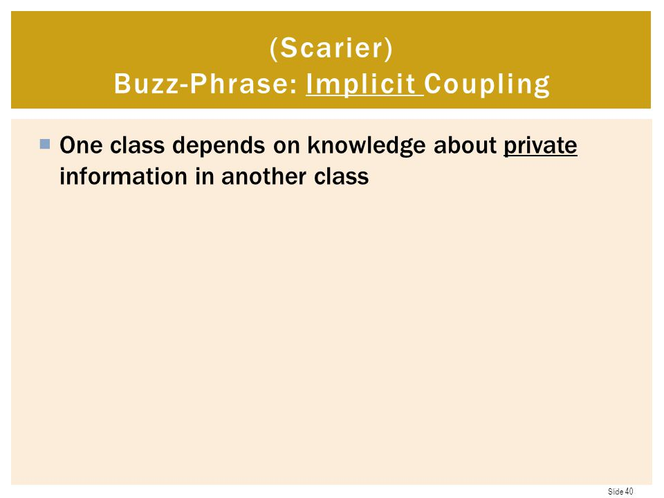 Slide 40  One class depends on knowledge about private information in another class (Scarier) Buzz-Phrase: Implicit Coupling