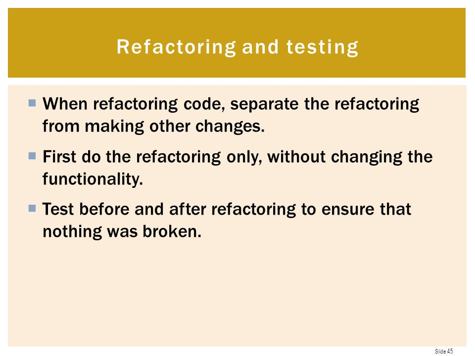 Slide 45  When refactoring code, separate the refactoring from making other changes.