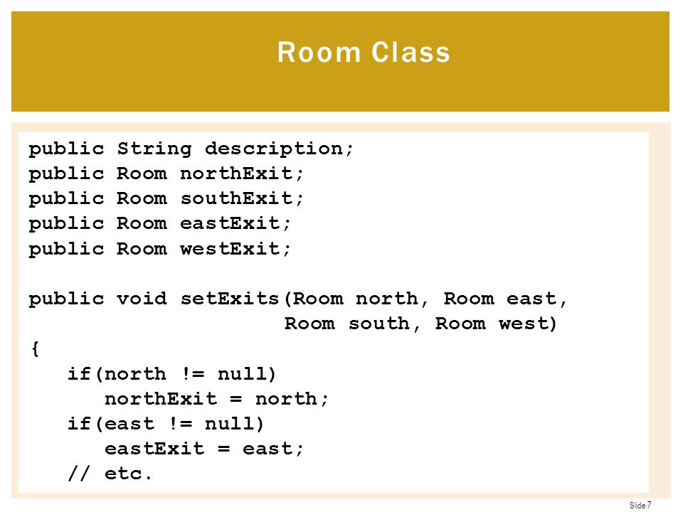 Slide 7 public String description; public Room northExit; public Room southExit; public Room eastExit; public Room westExit; public void setExits(Room north, Room east, Room south, Room west) { if(north != null) northExit = north; if(east != null) eastExit = east; // etc.