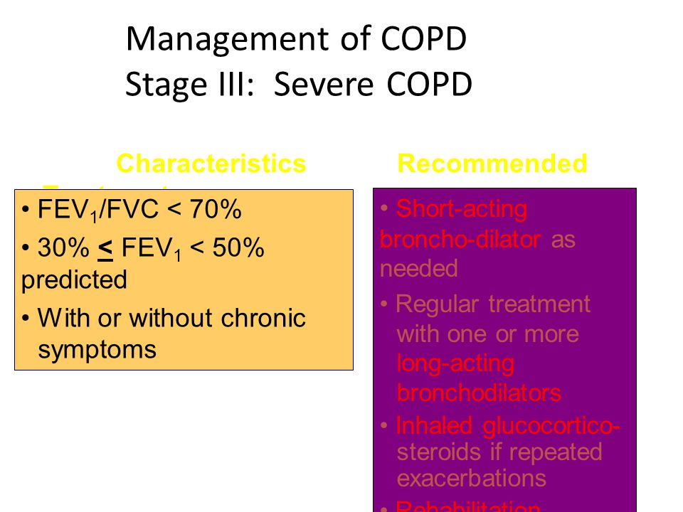 Management of COPD Stage III: Severe COPD Characteristics Recommended Treatment FEV 1 /FVC < 70% 30% < FEV 1 < 50% predicted With or without chronic s