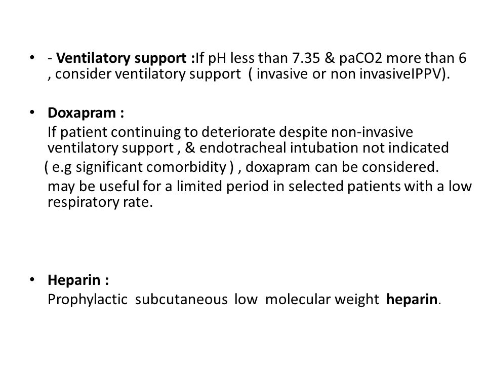 - Ventilatory support :If pH less than 7.35 & paCO2 more than 6, consider ventilatory support ( invasive or non invasiveIPPV). Doxapram : If patient c