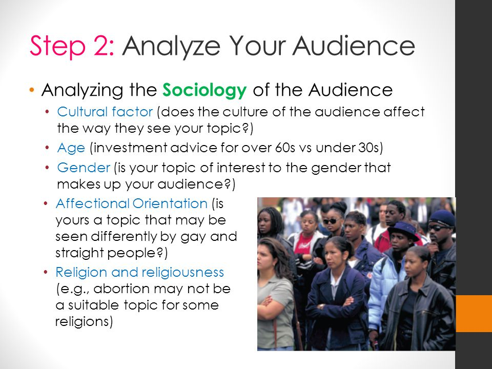 Step 2: Analyze Your Audience Analyzing the Sociology of the Audience Cultural factor (does the culture of the audience affect the way they see your topic?) Age (investment advice for over 60s vs under 30s) Gender (is your topic of interest to the gender that makes up your audience?) Affectional Orientation (is yours a topic that may be seen differently by gay and straight people?) Religion and religiousness (e.g., abortion may not be a suitable topic for some religions)