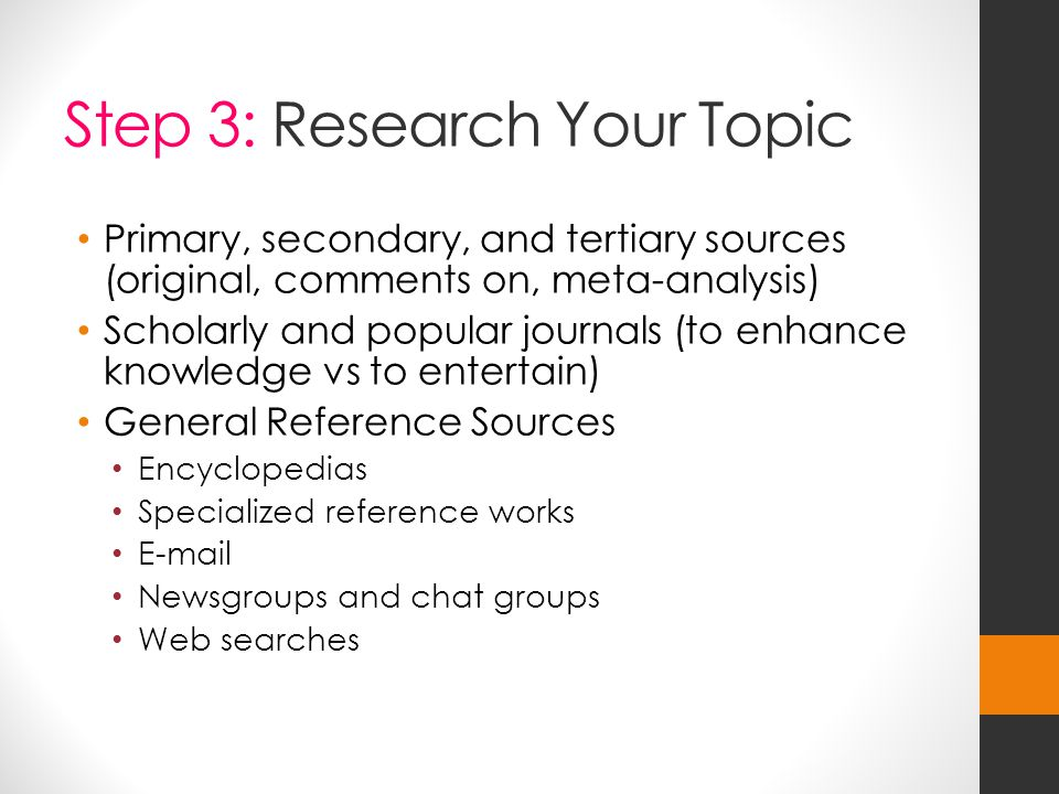 Step 3: Research Your Topic Primary, secondary, and tertiary sources (original, comments on, meta-analysis) Scholarly and popular journals (to enhance knowledge vs to entertain) General Reference Sources Encyclopedias Specialized reference works E-mail Newsgroups and chat groups Web searches