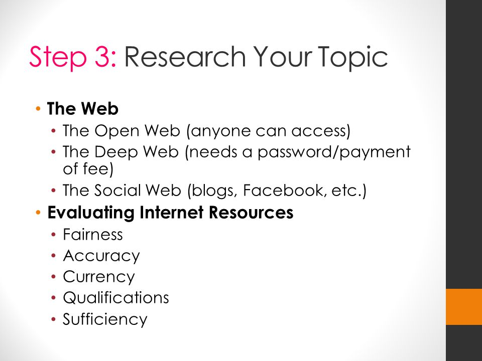 Step 3: Research Your Topic The Web The Open Web (anyone can access) The Deep Web (needs a password/payment of fee) The Social Web (blogs, Facebook, etc.) Evaluating Internet Resources Fairness Accuracy Currency Qualifications Sufficiency
