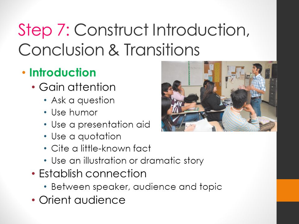 Step 7: Construct Introduction, Conclusion & Transitions Introduction Gain attention Ask a question Use humor Use a presentation aid Use a quotation Cite a little-known fact Use an illustration or dramatic story Establish connection Between speaker, audience and topic Orient audience