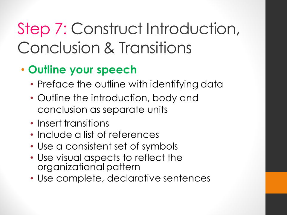 Step 7: Construct Introduction, Conclusion & Transitions Outline your speech Preface the outline with identifying data Outline the introduction, body and conclusion as separate units Insert transitions Include a list of references Use a consistent set of symbols Use visual aspects to reflect the organizational pattern Use complete, declarative sentences