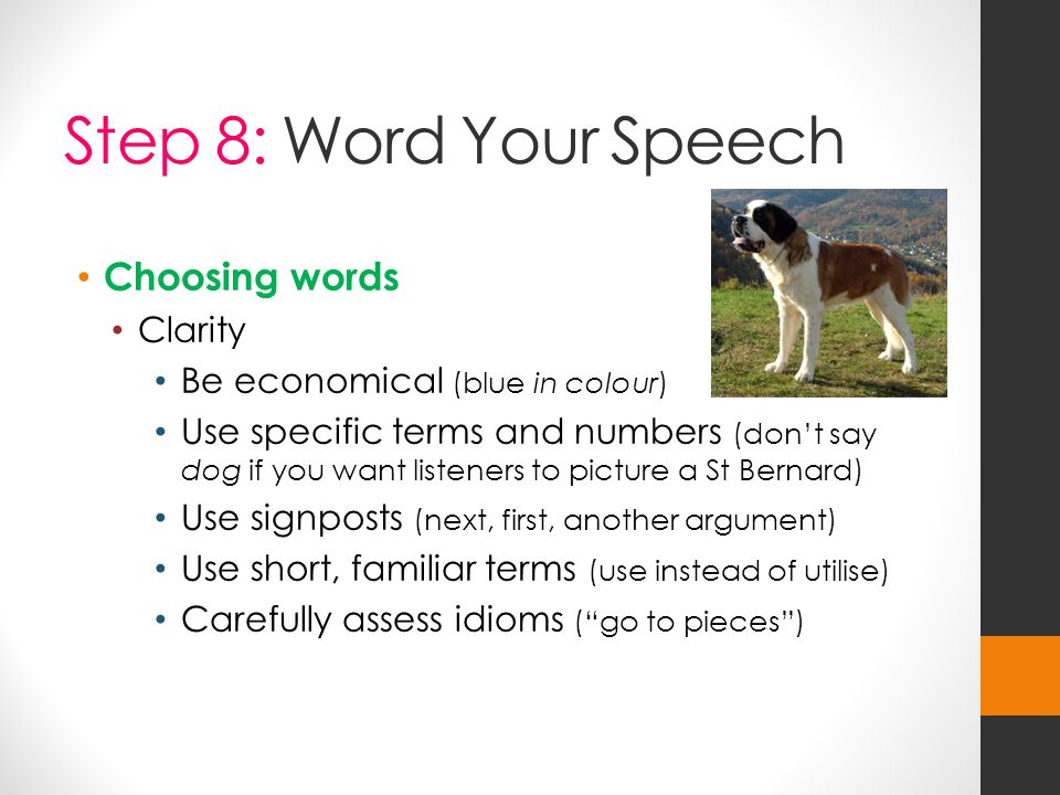 Step 8: Word Your Speech Choosing words Clarity Be economical (blue in colour) Use specific terms and numbers (don't say dog if you want listeners to picture a St Bernard) Use signposts (next, first, another argument) Use short, familiar terms (use instead of utilise) Carefully assess idioms ( go to pieces )