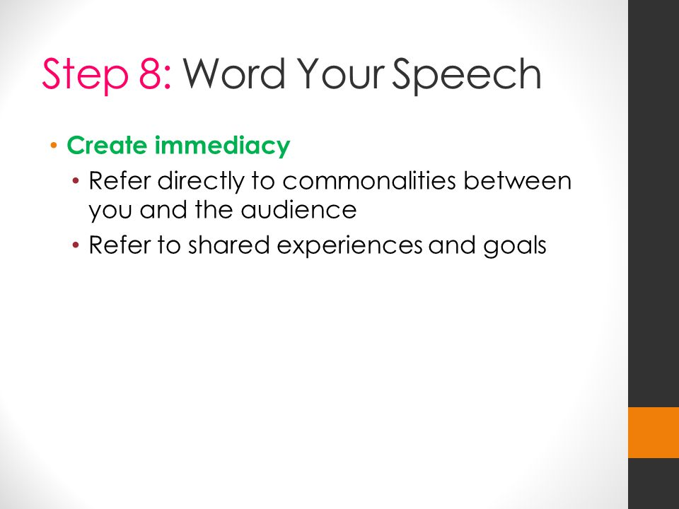 Step 8: Word Your Speech Create immediacy Refer directly to commonalities between you and the audience Refer to shared experiences and goals