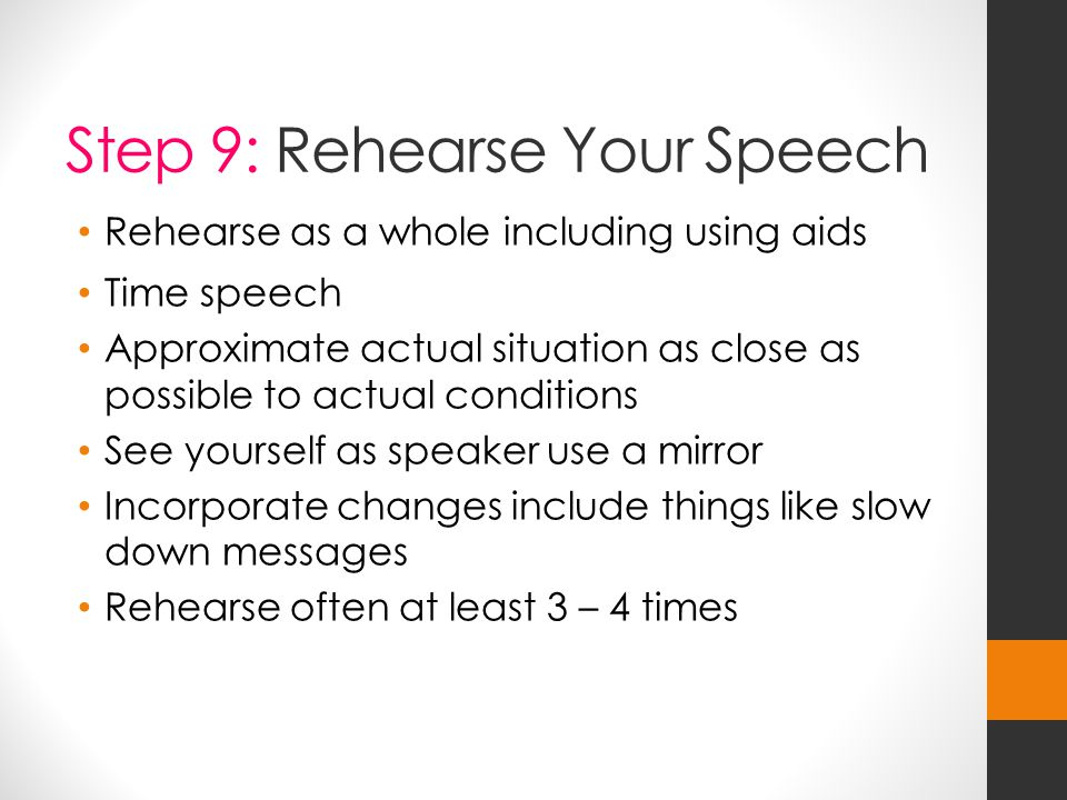 Step 9: Rehearse Your Speech Rehearse as a whole including using aids Time speech Approximate actual situation as close as possible to actual conditions See yourself as speaker use a mirror Incorporate changes include things like slow down messages Rehearse often at least 3 – 4 times