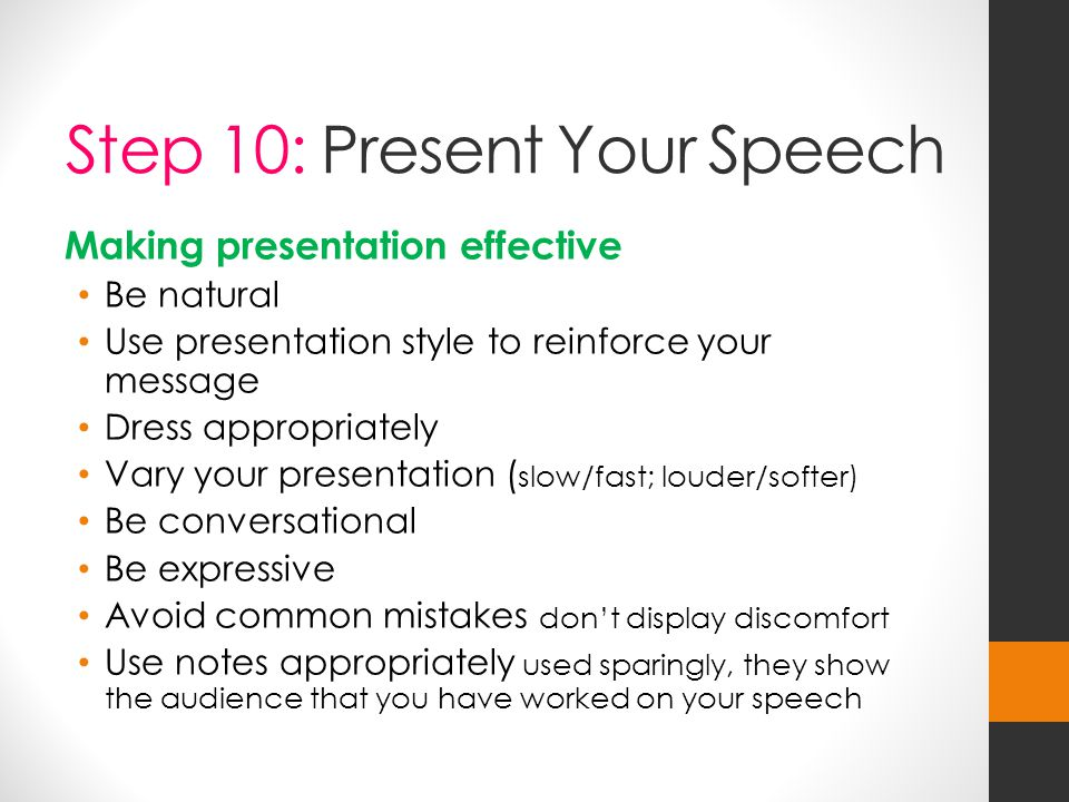 Step 10: Present Your Speech Making presentation effective Be natural Use presentation style to reinforce your message Dress appropriately Vary your presentation ( slow/fast; louder/softer) Be conversational Be expressive Avoid common mistakes don't display discomfort Use notes appropriately used sparingly, they show the audience that you have worked on your speech
