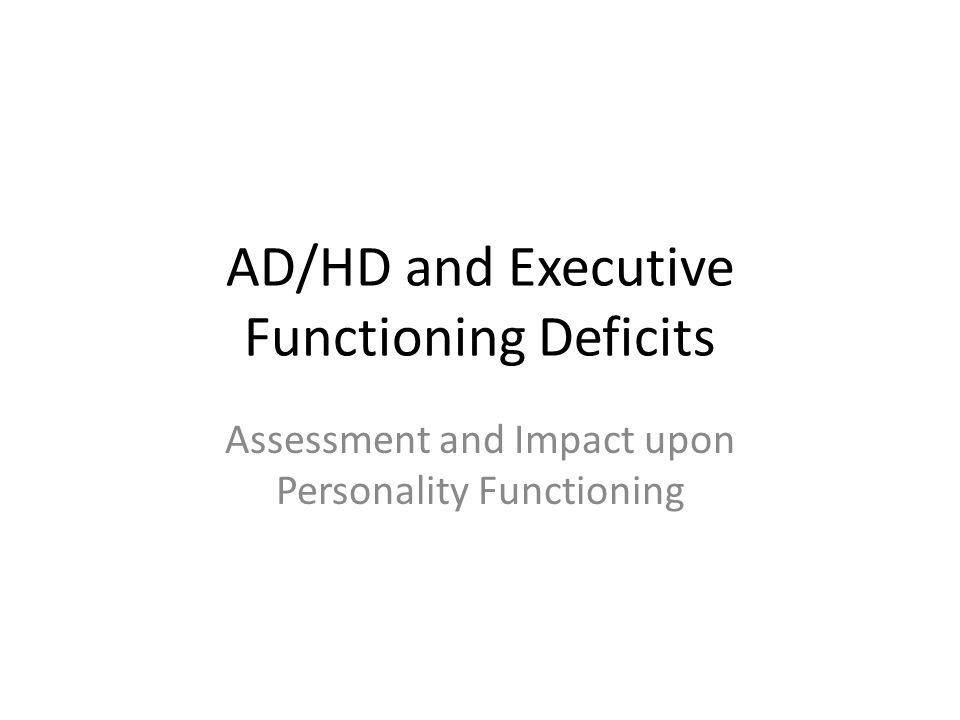 AD/HD and Executive Functioning Deficits Assessment and Impact upon Personality Functioning