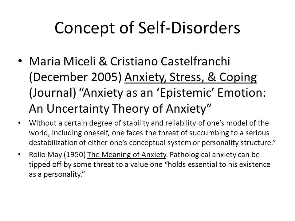 Concept of Self-Disorders Maria Miceli & Cristiano Castelfranchi (December 2005) Anxiety, Stress, & Coping (Journal) Anxiety as an 'Epistemic' Emotion: An Uncertainty Theory of Anxiety Without a certain degree of stability and reliability of one's model of the world, including oneself, one faces the threat of succumbing to a serious destabilization of either one's conceptual system or personality structure. Rollo May (1950) The Meaning of Anxiety.